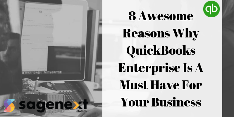8 Awesome Reasons Why QuickBooks Enterprise Is A Must Have For Your Business